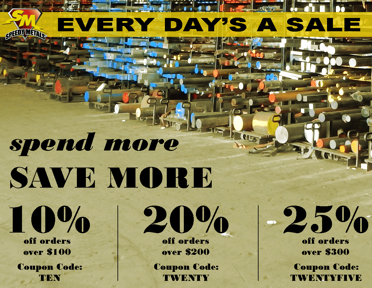 Every day is a sale at Speedy Metals! Save 10% off all orders over $100 with coupon code TEN. Save 20% off all orders over $200 with coupon code TWENTY. Save 25% off all orders over $300 with coupon code TWENTYFIVE.