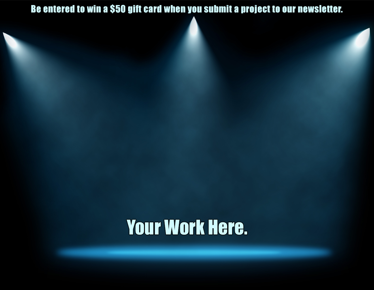 Be entered to win a $50 gift card when you submit a project to be featured in our newsletter!